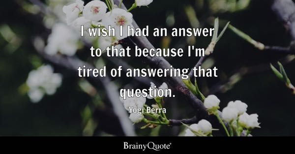I wish I had an answer to that because I'm tired of answering that question. - Yogi Berra