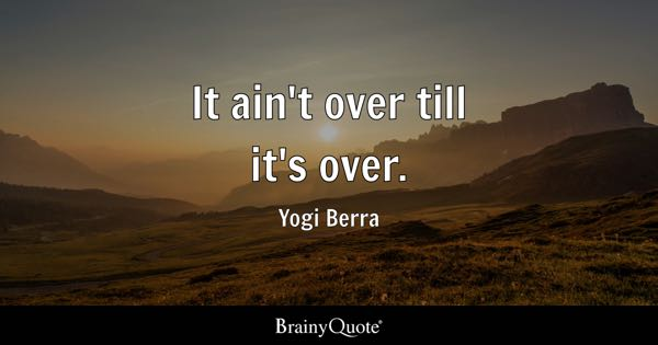 It ain't over till it's over. - Yogi Berra