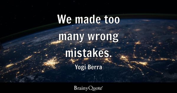 We made too many wrong mistakes. - Yogi Berra