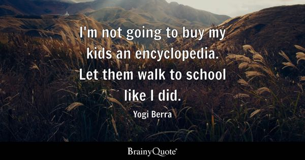 I'm not going to buy my kids an encyclopedia. Let them walk to school like I did. - Yogi Berra