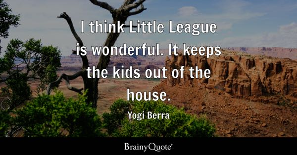 I think Little League is wonderful. It keeps the kids out of the house. - Yogi Berra
