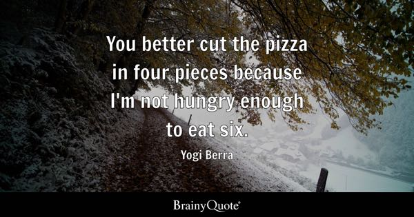 You better cut the pizza in four pieces because I'm not hungry enough to eat six. - Yogi Berra