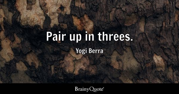 Pair up in threes. - Yogi Berra