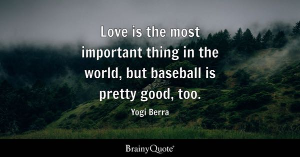 Love is the most important thing in the world, but baseball is pretty good, too. - Yogi Berra
