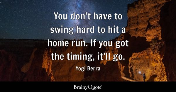 You don't have to swing hard to hit a home run. If you got the timing, it'll go. - Yogi Berra