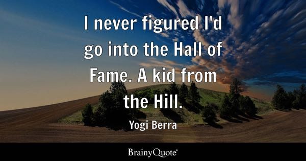 I never figured I'd go into the Hall of Fame. A kid from the Hill. - Yogi Berra