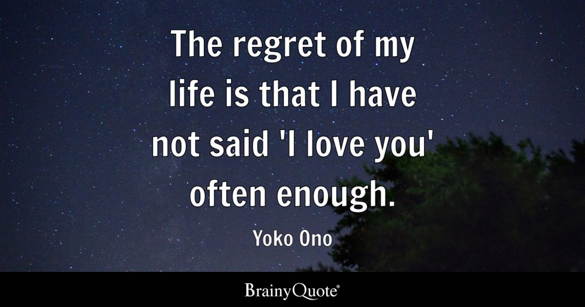Love Regret Quotes Images: The Regret Of My Life Is That I Have Not Said 'I Love You