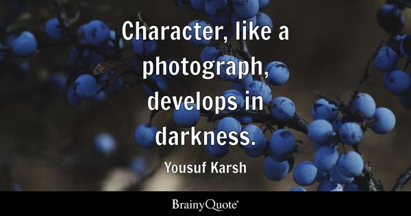 Character, like a photograph, develops in darkness. - Yousuf Karsh