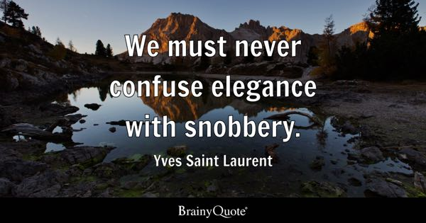 We must never confuse elegance with snobbery. - Yves Saint Laurent