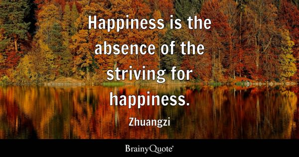 Happiness is the absence of the striving for happiness. - Zhuangzi
