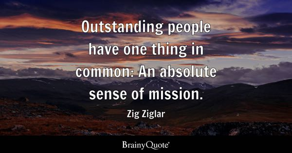 Outstanding people have one thing in common: An absolute sense of mission. - Zig Ziglar