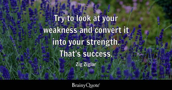Try to look at your weakness and convert it into your strength. That's success. - Zig Ziglar