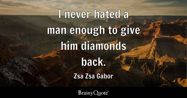 I never hated a man enough to give him diamonds back. - Zsa Zsa Gabor